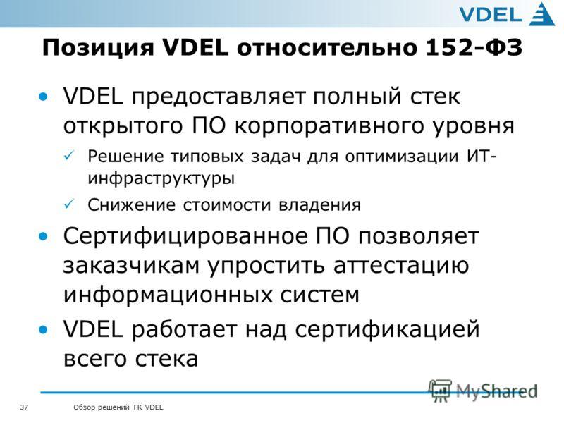 37 Обзор решений ГК VDEL Позиция VDEL относительно 152-ФЗ VDEL предоставляет полный стек открытого ПО корпоративного уровня Решение типовых задач для оптимизации ИТ- инфраструктуры Снижение стоимости владения Сертифицированное ПО позволяет заказчикам