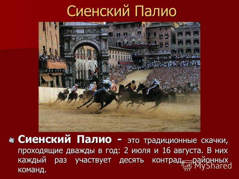 Сиенский Палио Сиенский Палио - это традиционные скачки, проходящие дважды в год: 2 июля и 16 августа. В них каждый раз участвует десять контрад, районных команд.