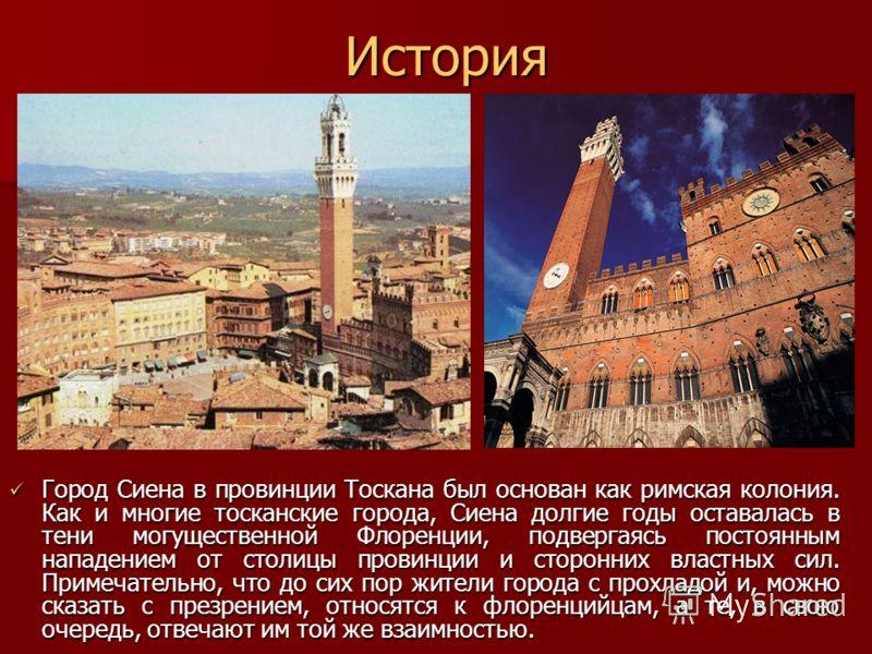 История Город Сиена в провинции Тоскана был основан как римская колония. Как и многие тосканские города, Сиена долгие годы оставалась в тени могущественной Флоренции, подвергаясь постоянным нападением от столицы провинции и сторонних властных сил. Пр
