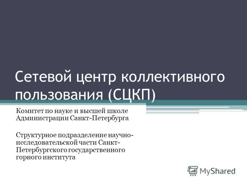 Сетевой центр коллективного пользования (СЦКП) Комитет по науке и высшей школе Администрации Санкт-Петербурга Структурное подразделение научно- исследовательской части Санкт- Петербургского государственного горного института