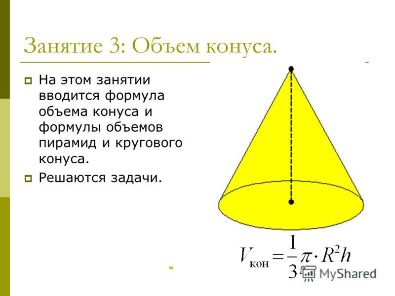 Занятие 3: Объем конуса. На этом занятии вводится формула объема конуса и формулы объемов пирамид и кругового конуса. Решаются задачи.