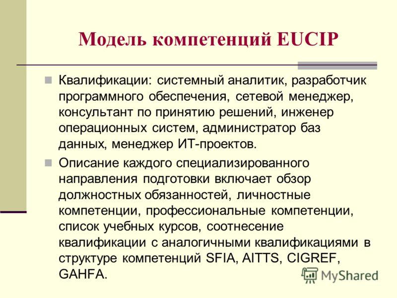 Модель компетенций EUCIP Квалификации: системный аналитик, разработчик программного обеспечения, сетевой менеджер, консультант по принятию решений, инженер операционных систем, администратор баз данных, менеджер ИТ-проектов. Описание каждого специали