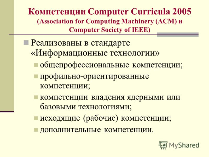 Компетенции Computer Curricula 2005 (Association for Computing Machinery (ACM) и Computer Society of IEEE) Реализованы в стандарте «Информационные технологии» общепрофессиональные компетенции; профильно-ориентированные компетенции; компетенции владен