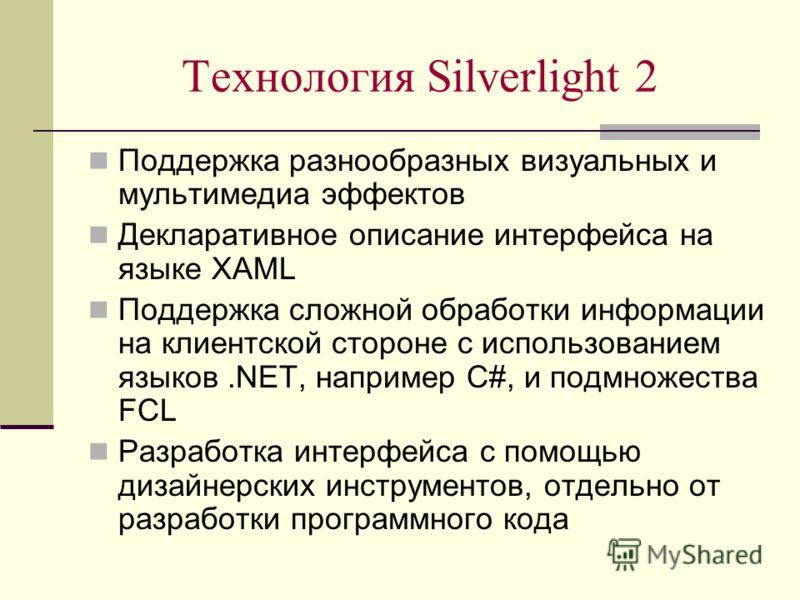 Технология Silverlight 2 Поддержка разнообразных визуальных и мультимедиа эффектов Декларативное описание интерфейса на языке XAML Поддержка сложной обработки информации на клиентской стороне с использованием языков.NET, например C#, и подмножества F