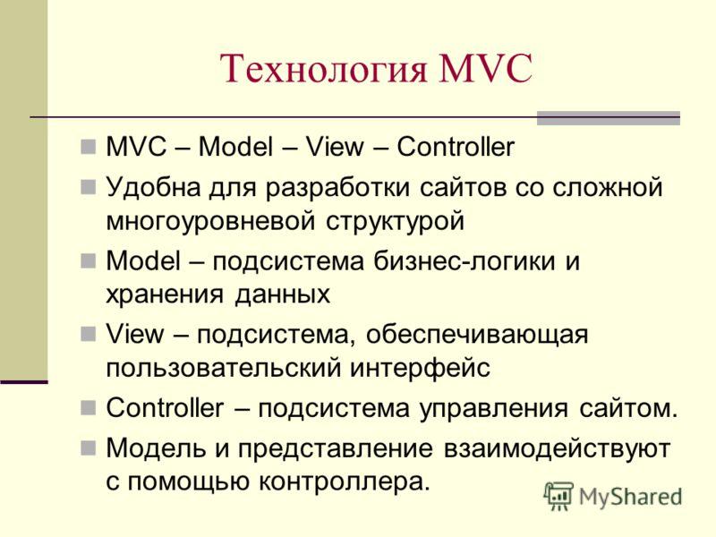 Технология MVC MVC – Model – View – Controller Удобна для разработки сайтов со сложной многоуровневой структурой Model – подсистема бизнес-логики и хранения данных View – подсистема, обеспечивающая пользовательский интерфейс Controller – подсистема у