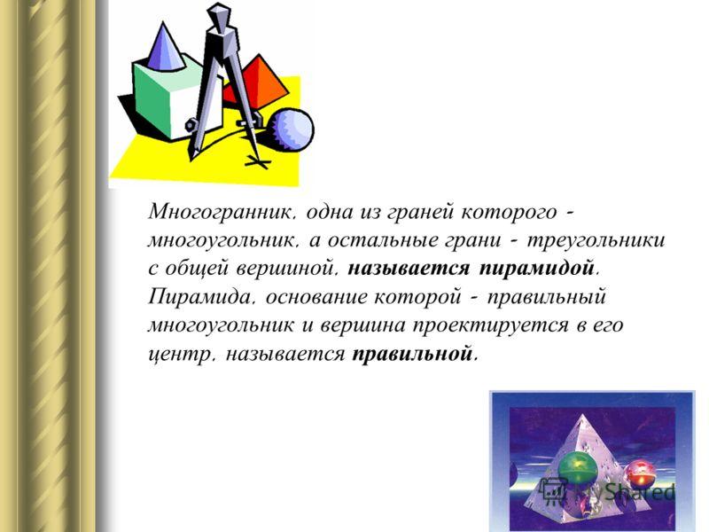 Многогранник, одна из граней которого - многоугольник, а остальные грани - треугольники с общей вершиной, называется пирамидой. Пирамида, основание которой - правильный многоугольник и вершина проектируется в его центр, называется правильной.