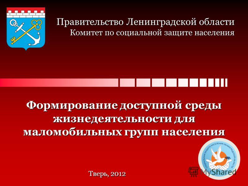 Правительство Ленинградской области Комитет по социальной защите населения Формирование доступной среды жизнедеятельности для маломобильных групп населения Тверь, 2012