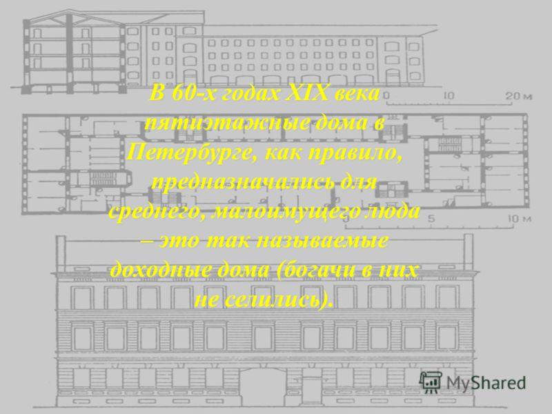 В 60-х годах XIX века пятиэтажные дома в Петербурге, как правило, предназначались для среднего, малоимущего люда – это так называемые доходные дома (богачи в них не селились).