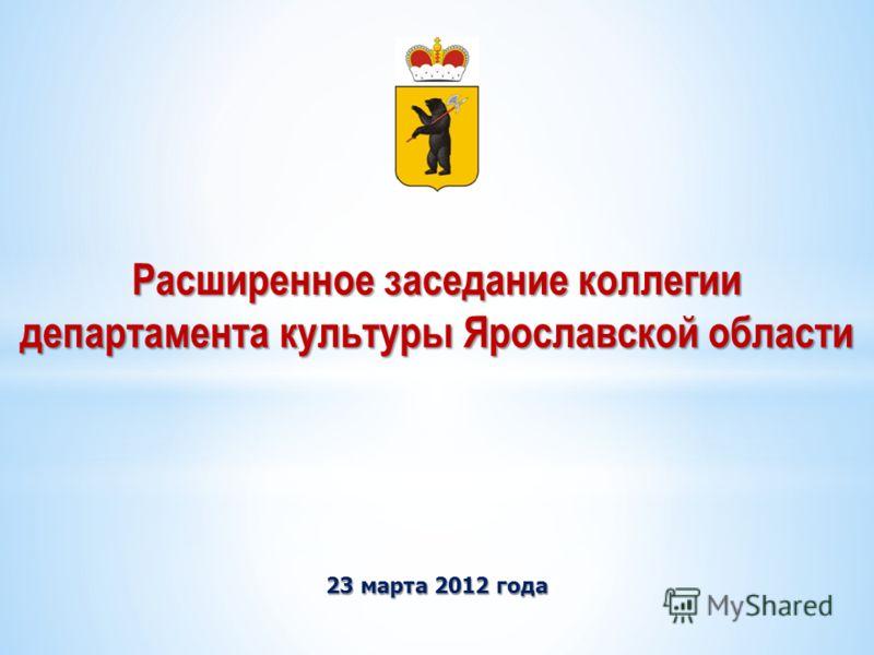 23 марта 2012 года Расширенное заседание коллегии департамента культуры Ярославской области