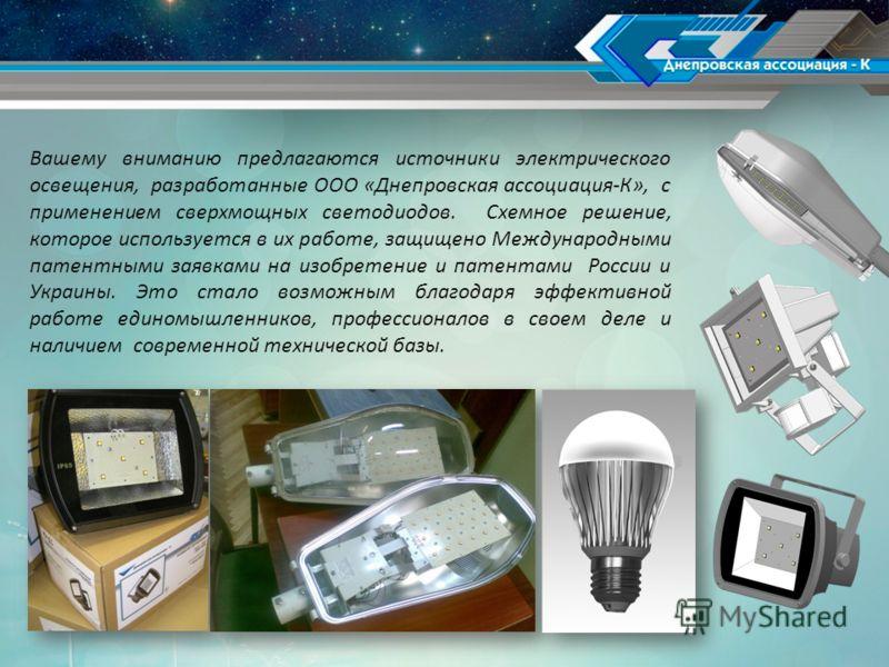 Вашему вниманию предлагаются источники электрического освещения, разработанные ООО «Днепровская ассоциация-К», с применением сверхмощных светодиодов. Схемное решение, которое используется в их работе, защищено Международными патентными заявками на из