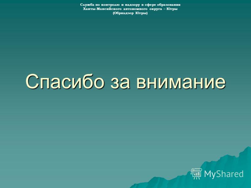 Спасибо за внимание Служба по контролю и надзору в сфере образования Ханты-Мансийского автономного округа – Югры (Обрнадзор Югры)
