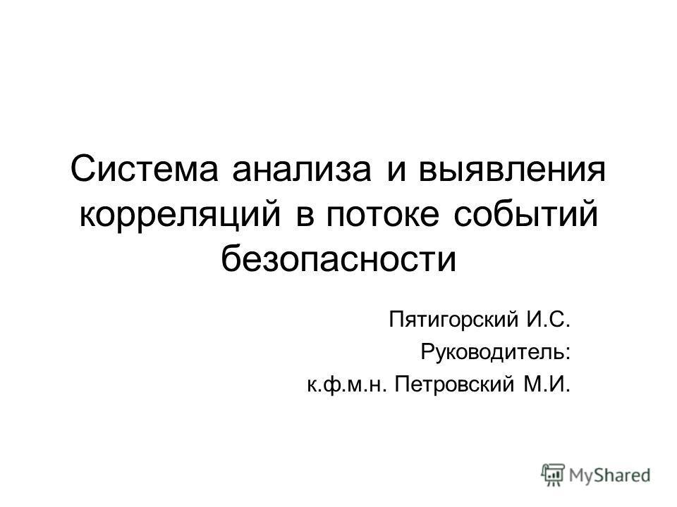 Система анализа и выявления корреляций в потоке событий безопасности Пятигорский И.С. Руководитель: к.ф.м.н. Петровский М.И.
