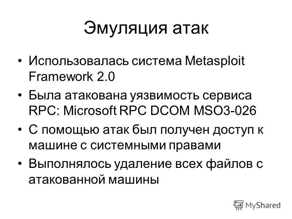 Эмуляция атак Использовалась система Metasploit Framework 2.0 Была атакована уязвимость сервиса RPC: Microsoft RPC DCOM MSO3-026 С помощью атак был получен доступ к машине с системными правами Выполнялось удаление всех файлов с атакованной машины