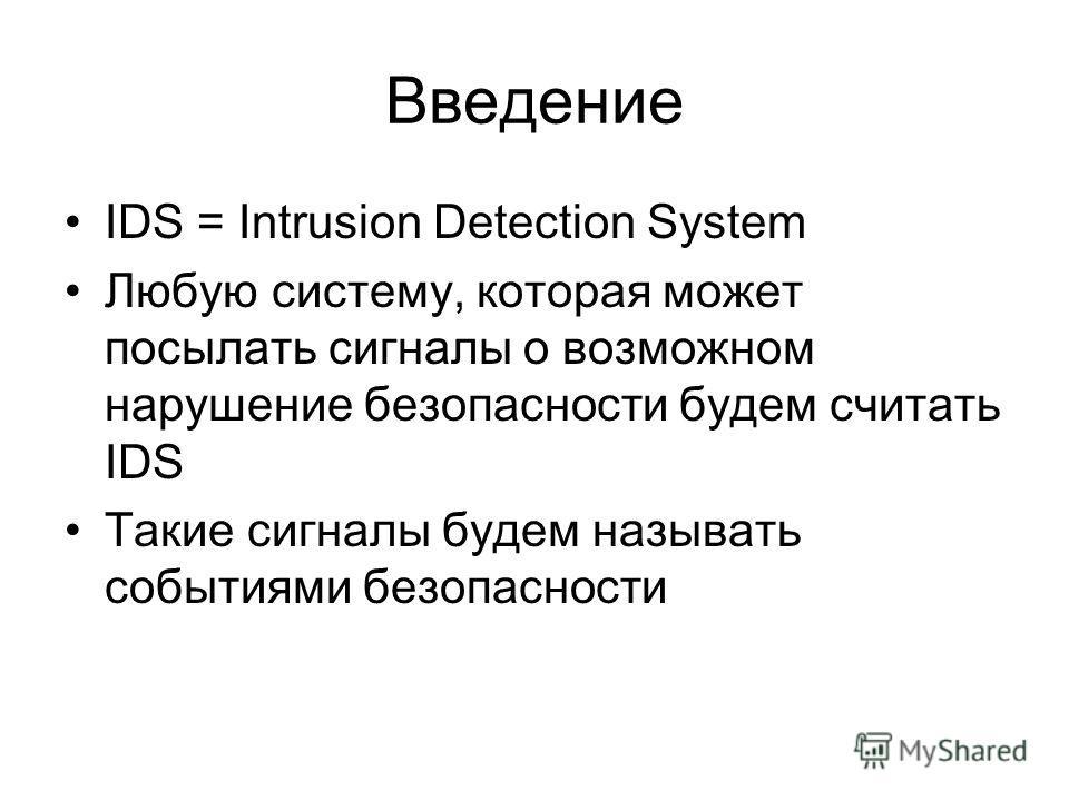 Введение IDS = Intrusion Detection System Любую систему, которая может посылать сигналы о возможном нарушение безопасности будем считать IDS Такие сигналы будем называть событиями безопасности