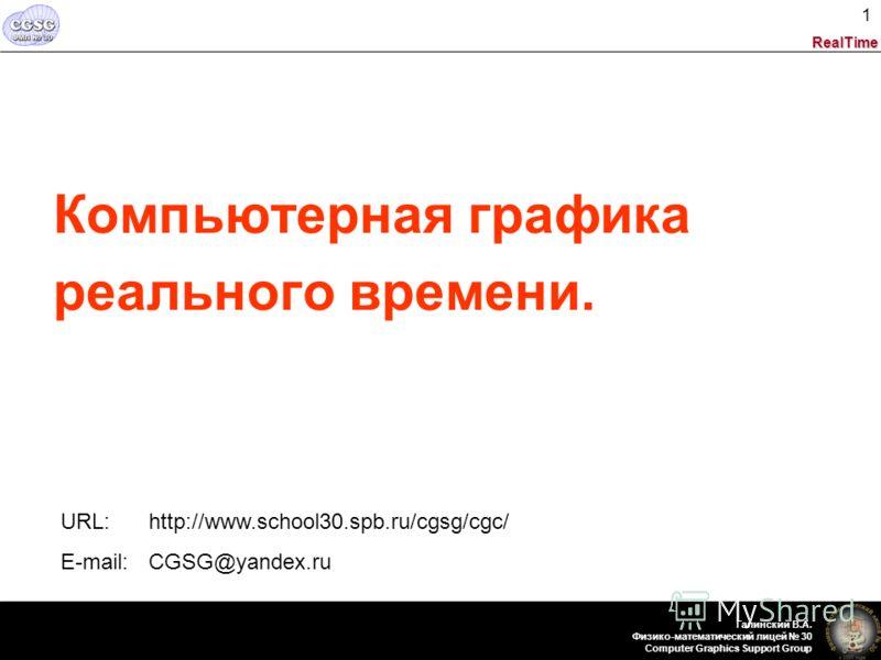 RealTime Галинский В.А. Физико-математический лицей 30 Computer Graphics Support Group 1 Компьютерная графика реального времени. URL: http://www.school30.spb.ru/cgsg/cgc/ E-mail: CGSG@yandex.ru