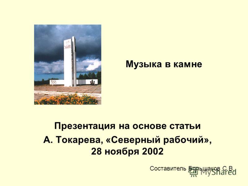 Музыка в камне Презентация на основе статьи А. Токарева, «Северный рабочий», 28 ноября 2002 Составитель Большаков С.В.
