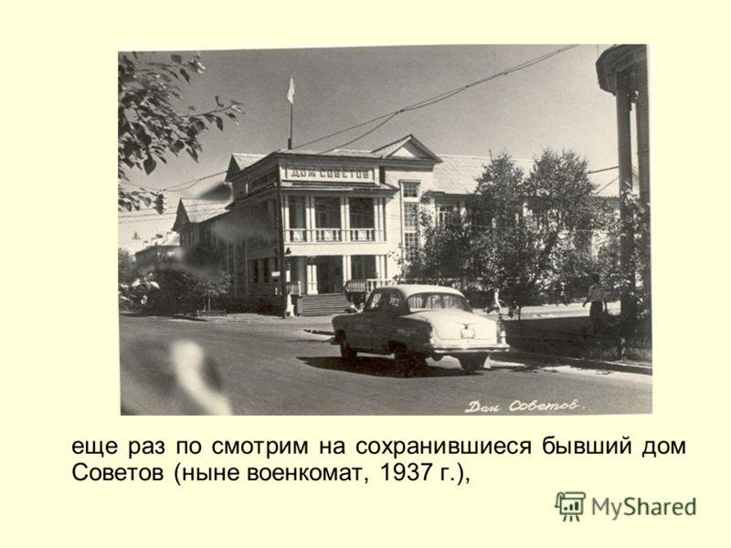 еще раз по смотрим на сохранившиеся бывший дом Советов (ныне военкомат, 1937 г.),
