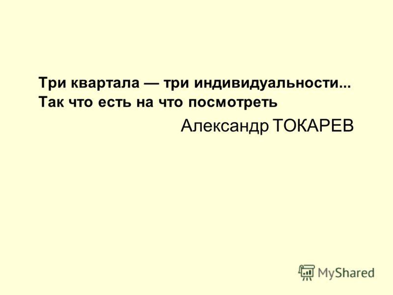 Три квартала три индивидуальности... Так что есть на что посмотреть Александр ТОКАРЕВ