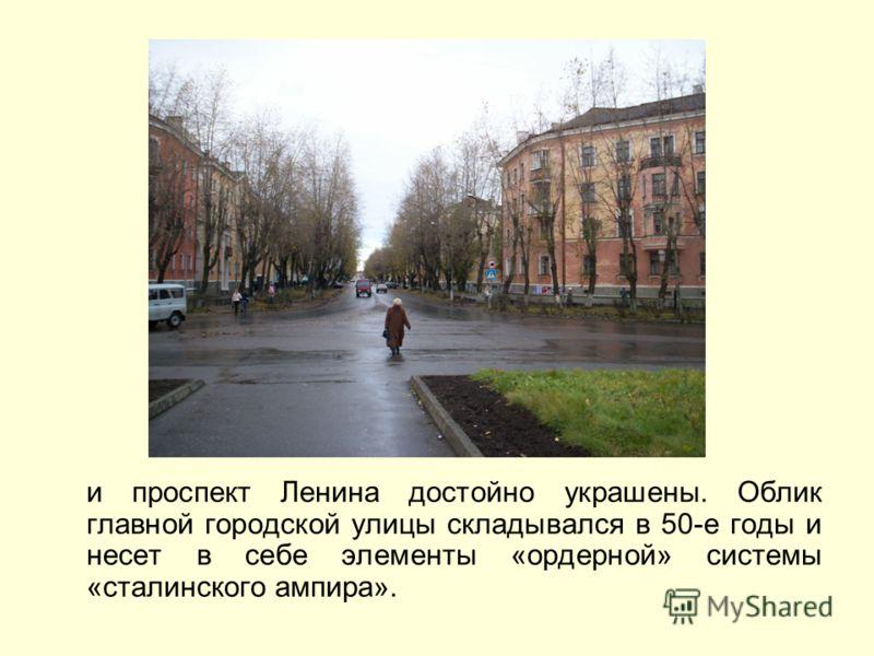 и проспект Ленина достойно украшены. Облик главной городской улицы складывался в 50-е годы и несет в себе элементы «ордерной» системы «сталинского ампира».