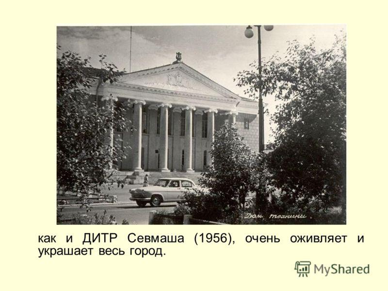 как и ДИТР Севмаша (1956), очень оживляет и украшает весь город.