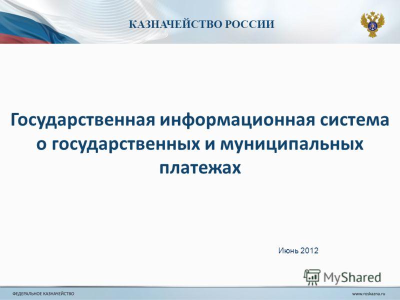 КАЗНАЧЕЙСТВО РОССИИ Государственная информационная система о государственных и муниципальных платежах Июнь 2012