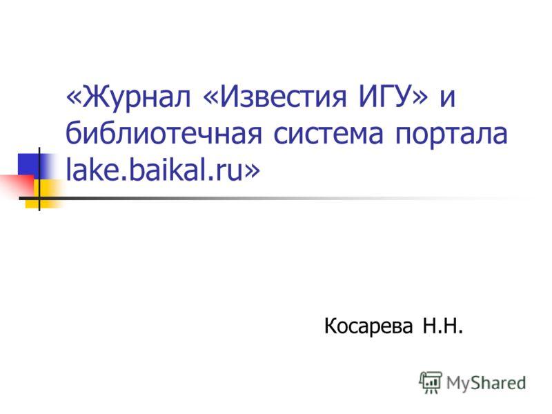 «Журнал «Известия ИГУ» и библиотечная система портала lake.baikal.ru» Косарева Н.Н.