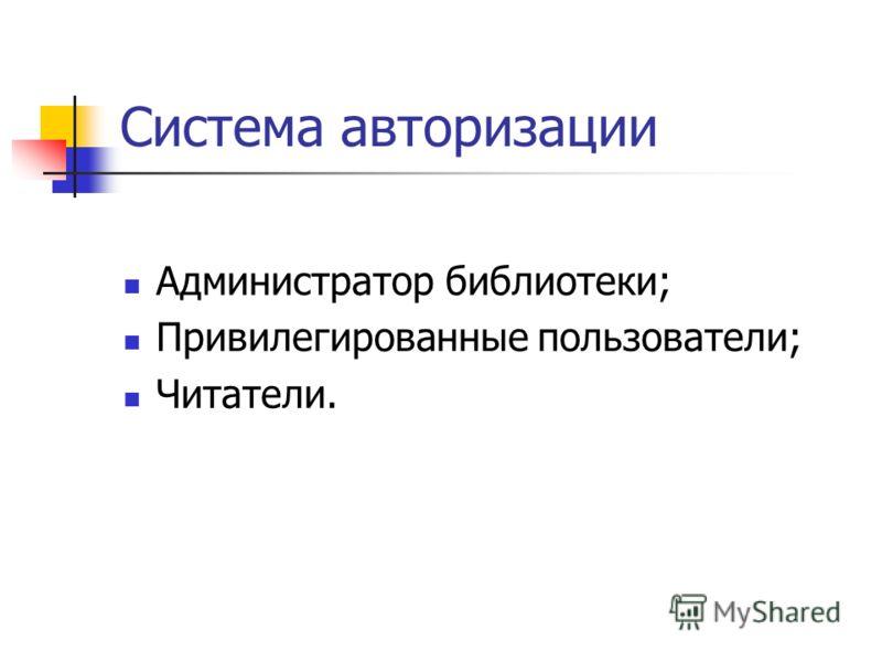 Система авторизации Администратор библиотеки; Привилегированные пользователи; Читатели.