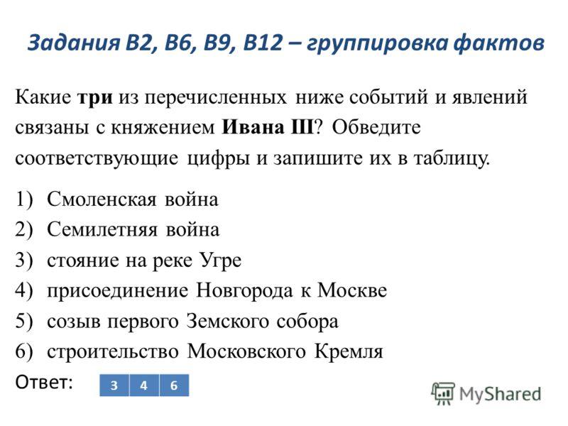 Задания В2, В6, В9, В12 – группировка фактов Какие три из перечисленных ниже событий и явлений связаны с княжением Ивана III? Обведите соответствующие цифры и запишите их в таблицу. 1)Смоленская война 2)Семилетняя война 3)стояние на реке Угре 4)присо