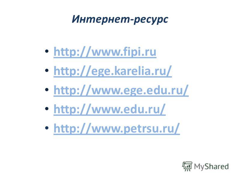 Интернет-ресурс http://www.fipi.ru http://ege.karelia.ru/ http://www.ege.edu.ru/ http://www.edu.ru/ http://www.petrsu.ru/