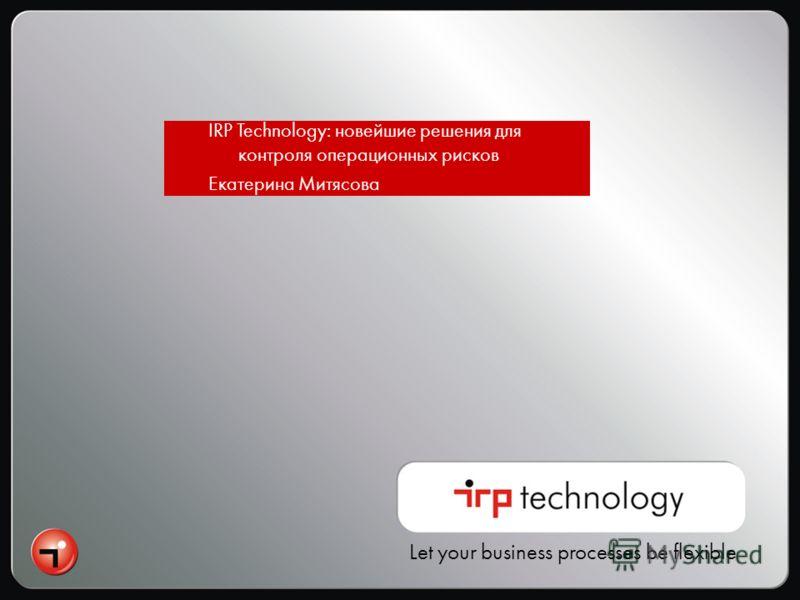 Let your business processes be flexible IRP Technology: новейшие решения для контроля операционных рисков Екатерина Митясова