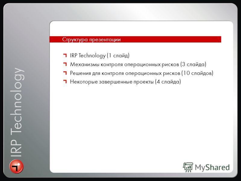 Интеграция Структура презентации IRP Technology (1 слайд) Механизмы контроля операционных рисков (3 слайда) Решения для контроля операционных рисков (10 слайдов) Некоторые завершенные проекты (4 слайда)