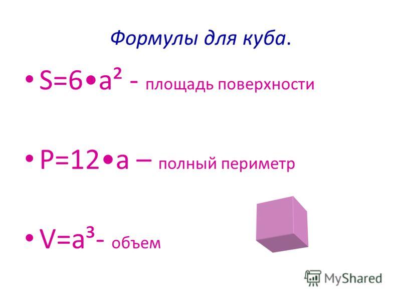 Формулы для куба. S=6a² - площадь поверхности P=12a – полный периметр V=a³- объем