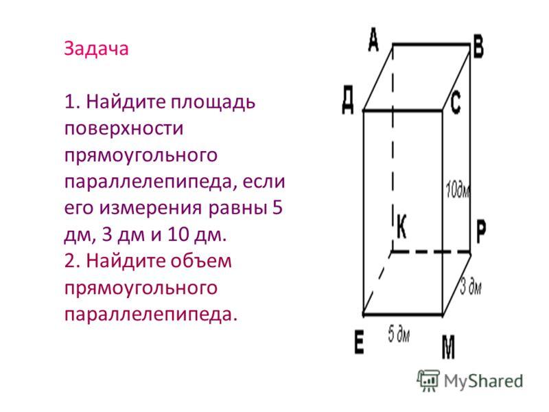 Задача 1. Найдите площадь поверхности прямоугольного параллелепипеда, если его измерения равны 5 дм, 3 дм и 10 дм. 2. Найдите объем прямоугольного параллелепипеда.