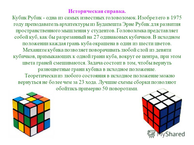 Историческая справка. Кубик Рубик - одна из самых известных головоломок. Изобрел его в 1975 году преподаватель архитектуры из Будапешта Эрне Рубик для развития пространственного мышления у студентов. Головоломка представляет собой куб, как бы разреза
