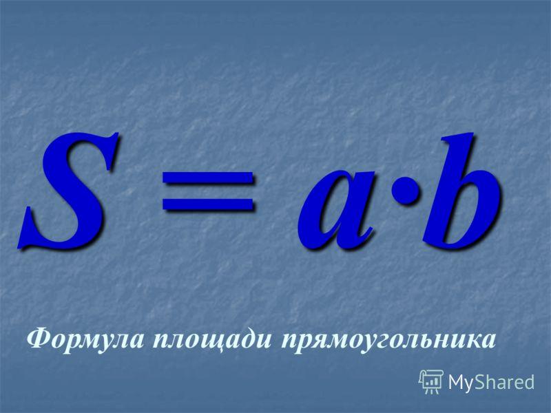прямоуголь ника прямоуголь ника длина длинаширинаплощадь 1 4 3 12 12 12 = 4·3 2 3 2 6 6 = 3·2 3 4 4 16 16 16 = 4·4 а b S = a · b S = a · b