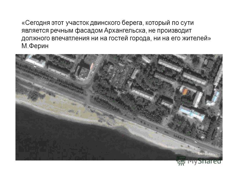 «Сегодня этот участок двинского берега, который по сути является речным фасадом Архангельска, не производит должного впечатления ни на гостей города, ни на его жителей» М.Ферин