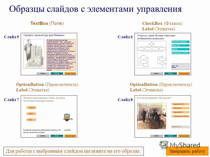 TextBox (Поле) OptionButton (Переключатель) Label (Этикетка) Образцы слайдов с элементами управления Для работы с выбранным слайдом щелкните на его образце. Завершить работу OptionButton (Переключатель) Label (Этикетка) CheckBox (Флажок) Label (Этике