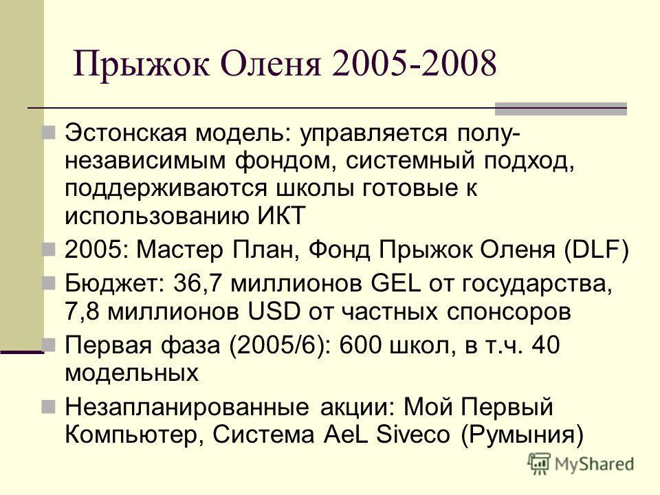 Прыжок Оленя 2005-2008 Эстонская модель: управляется полу- независимым фондом, системный подход, поддерживаются школы готовые к использованию ИКТ 2005: Мастер План, Фонд Прыжок Оленя (DLF) Бюджет: 36,7 миллионов GEL от государства, 7,8 миллионов USD