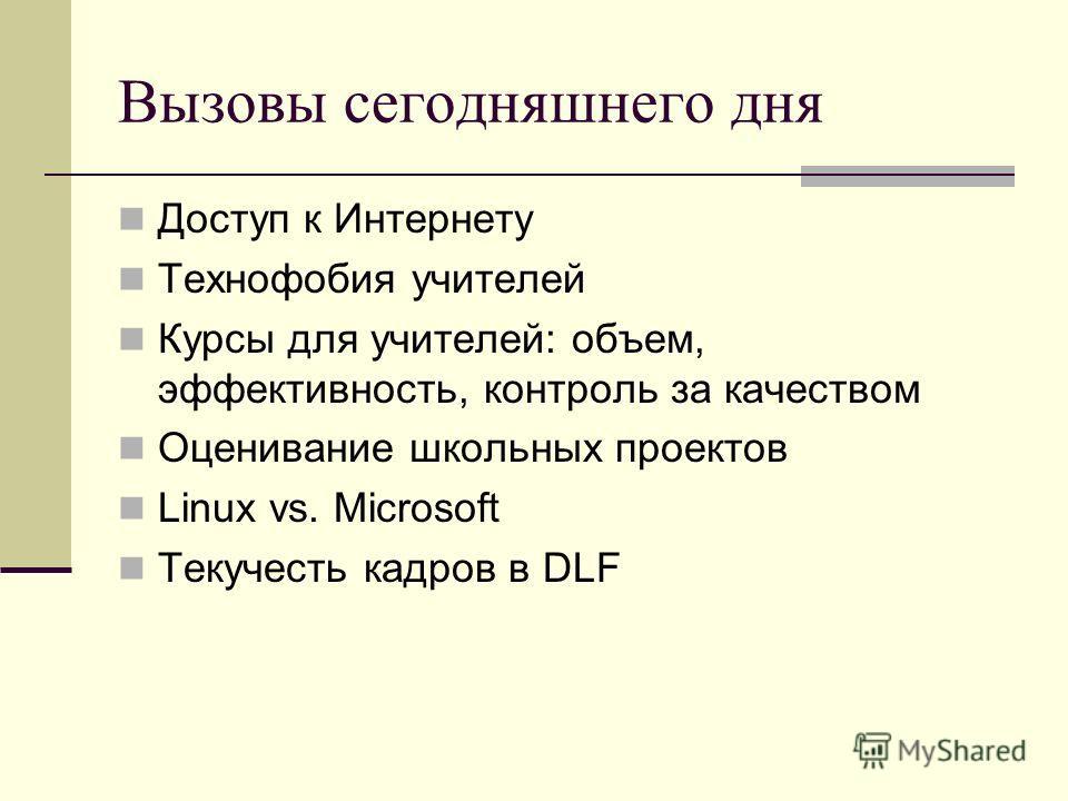 Вызовы сегодняшнего дня Доступ к Интернету Технофобия учителей Курсы для учителей: объем, эффективность, контроль за качеством Оценивание школьных проектов Linux vs. Microsoft Текучесть кадров в DLF