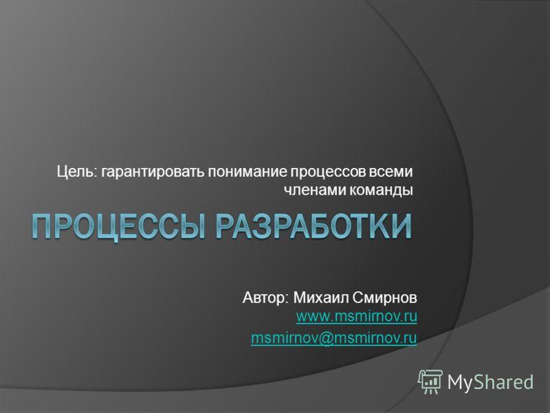 Цель: гарантировать понимание процессов всеми членами команды Автор: Михаил Смирнов www.msmirnov.ru www.msmirnov.ru msmirnov@msmirnov.ru