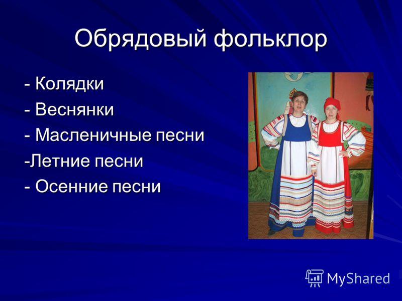 Обрядовый фольклор - Колядки - Веснянки - Масленичные песни -Летние песни - Осенние песни