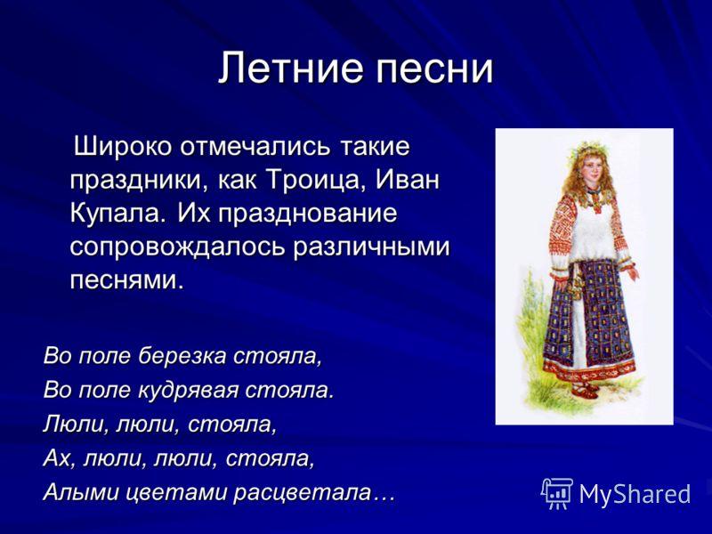 Летние песни Широко отмечались такие праздники, как Троица, Иван Купала. Их празднование сопровождалось различными песнями. Широко отмечались такие праздники, как Троица, Иван Купала. Их празднование сопровождалось различными песнями. Во поле березка