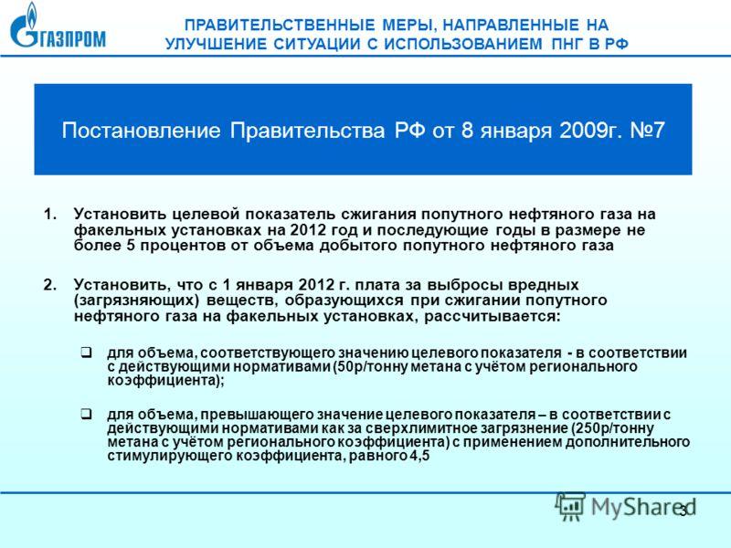 3 Постановление Правительства РФ от 8 января 2009г. 7 1.Установить целевой показатель сжигания попутного нефтяного газа на факельных установках на 2012 год и последующие годы в размере не более 5 процентов от объема добытого попутного нефтяного газа
