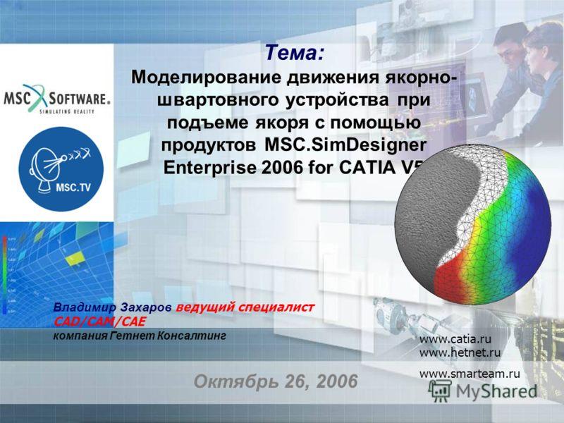 Тема: Моделирование движения якорно- швартовного устройства при подъеме якоря с помощью продуктов MSC.SimDesigner Enterprise 2006 for CATIA V5 Октябрь 26, 2006 Владимир Захаров ведущий специалист CAD/CAM/CAE компания Гетнет Консалтинг www.catia.ru ww