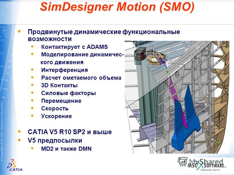 SimDesigner Motion (SMO) Продвинутые динамические функциональные возможности Контактирует с ADAMS Моделирование динамичес- кого движения Интерференция Расчет ометаемого объема 3D Контакты Силовые факторы Перемещение Скорость Ускорение CATIA V5 R10 SP