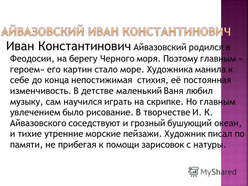 Иван Константинович Айвазовский родился в Феодосии, на берегу Черного моря. Поэтому главным « героем» его картин стало море. Художника манила к себе до конца непостижимая стихия, её постоянная изменчивость. В детстве маленький Ваня любил музыку, сам