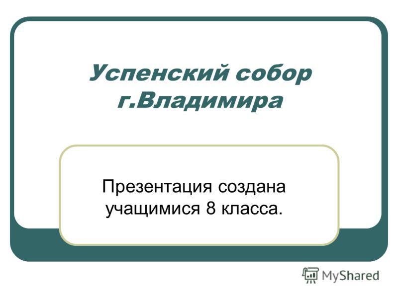 Успенский собор г.Владимира Презентация создана учащимися 8 класса.
