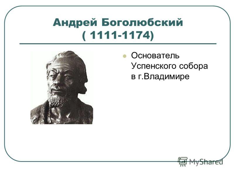 Андрей Боголюбский ( 1111-1174) Основатель Успенского собора в г.Владимире