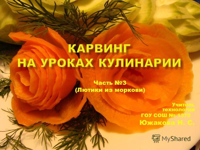 Часть 3 (Лютики из моркови) Учитель технологии ГОУ СОШ 1370 Южакова Н. С.