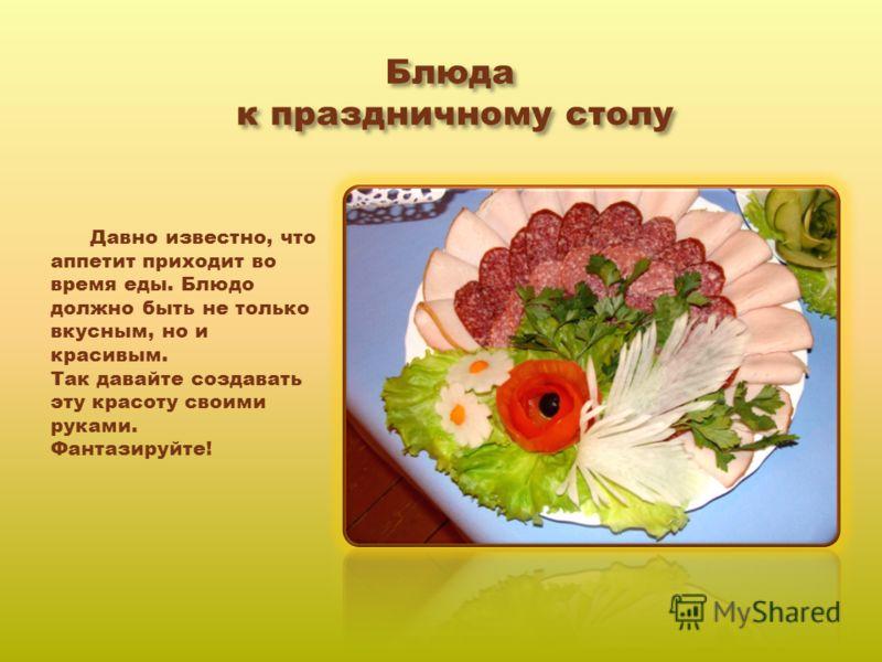 Блюда к праздничному столу Давно известно, что аппетит приходит во время еды. Блюдо должно быть не только вкусным, но и красивым. Так давайте создавать эту красоту своими руками. Фантазируйте!